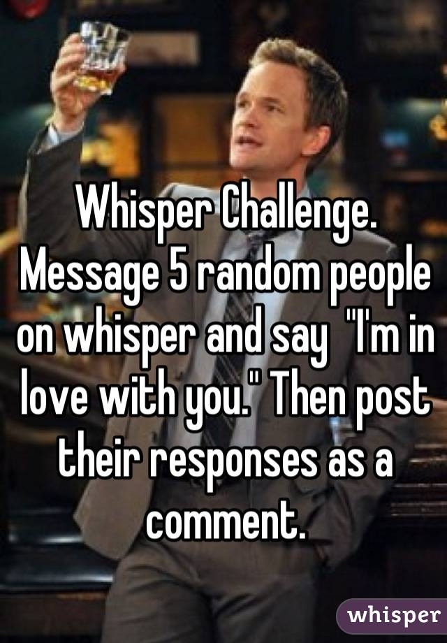 """Whisper Challenge. Message 5 random people on whisper and say  """"I'm in love with you."""" Then post their responses as a comment."""