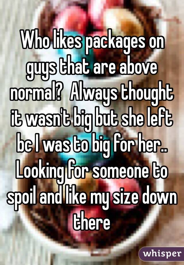 Who likes packages on guys that are above normal?  Always thought it wasn't big but she left bc I was to big for her.. Looking for someone to spoil and like my size down there