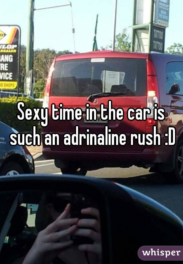 Sexy time in the car is such an adrinaline rush :D