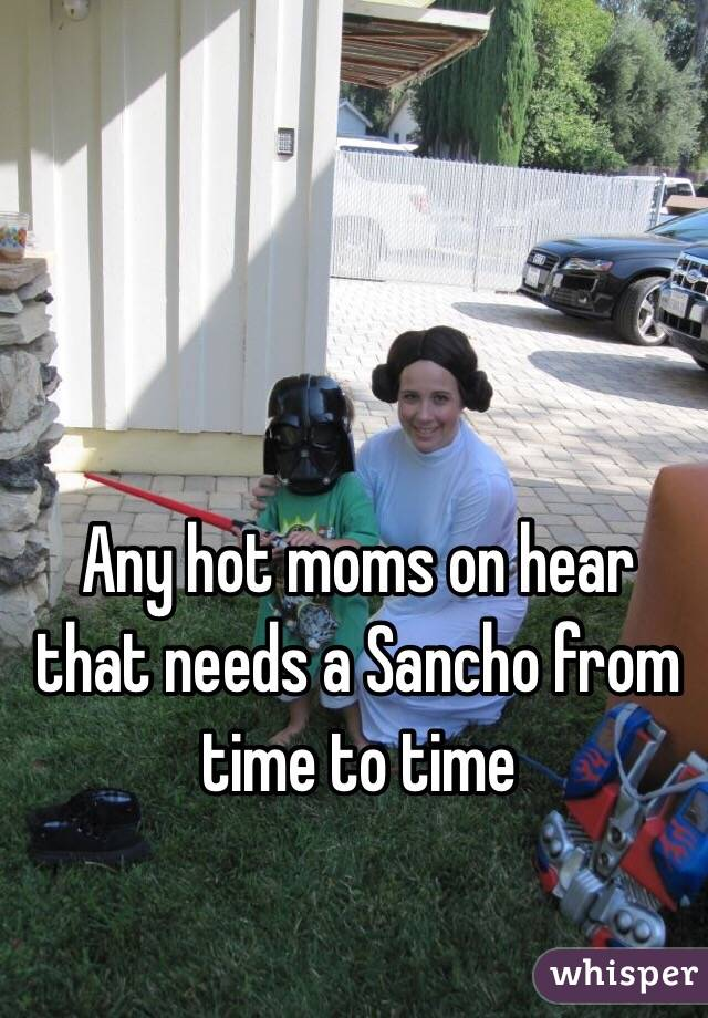Any hot moms on hear that needs a Sancho from time to time