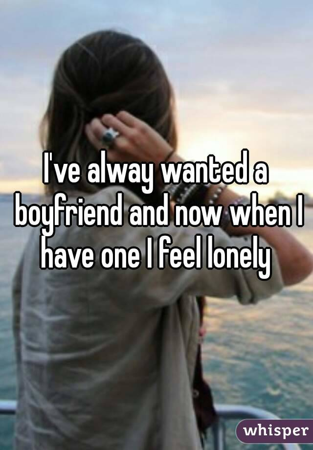 I've alway wanted a boyfriend and now when I have one I feel lonely
