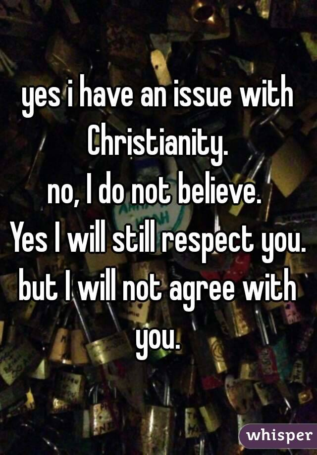 yes i have an issue with Christianity.  no, I do not believe.  Yes I will still respect you. but I will not agree with you.