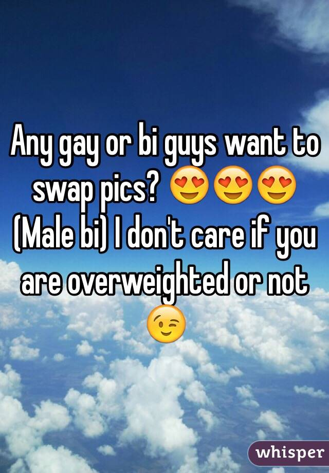 Any gay or bi guys want to swap pics? 😍😍😍 (Male bi) I don't care if you are overweighted or not 😉
