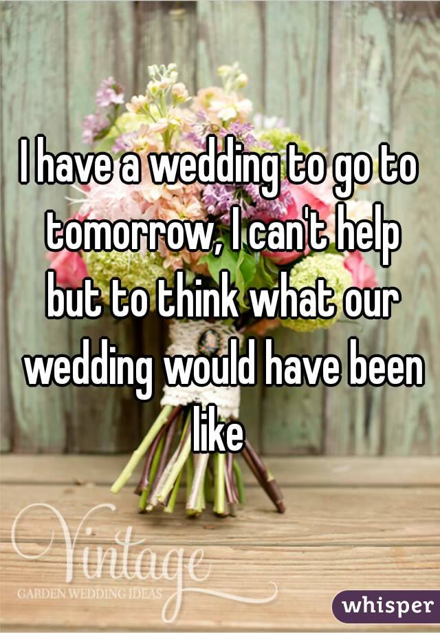 I have a wedding to go to tomorrow, I can't help but to think what our wedding would have been like