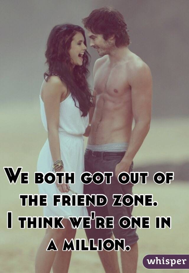 We both got out of the friend zone. I think we're one in a million.