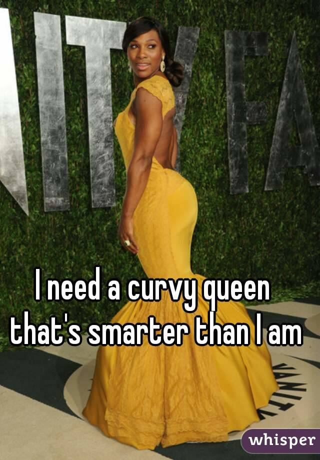 I need a curvy queen that's smarter than I am