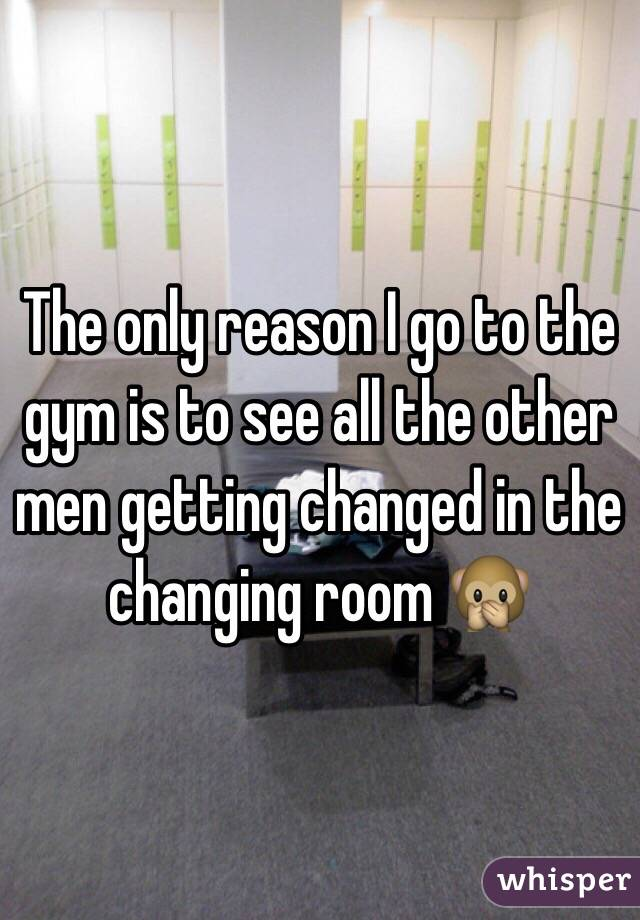 The only reason I go to the gym is to see all the other men getting changed in the changing room 🙊