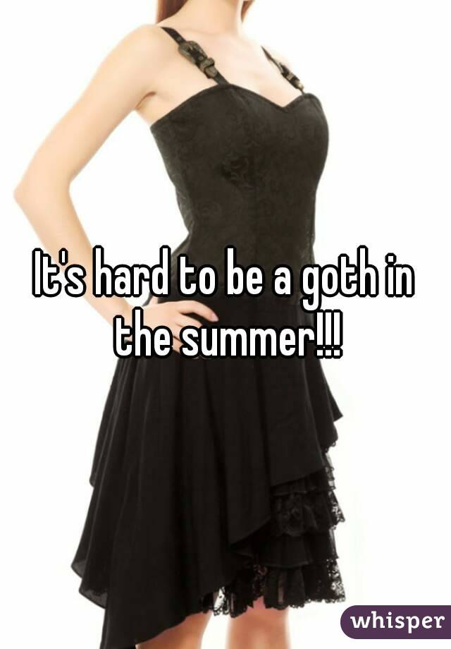 It's hard to be a goth in the summer!!!