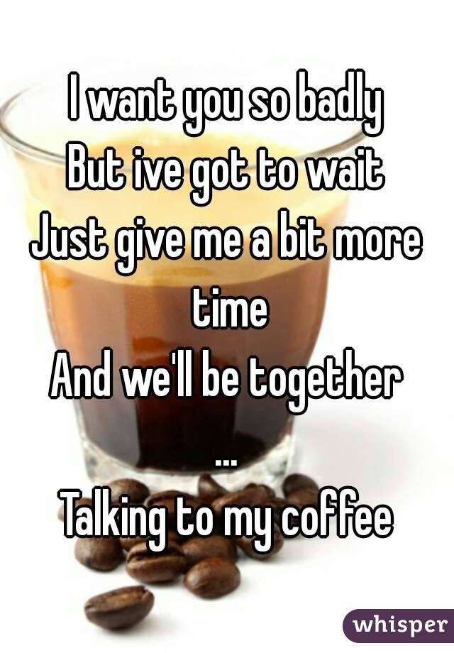 I want you so badly But ive got to wait Just give me a bit more time And we'll be together ... Talking to my coffee
