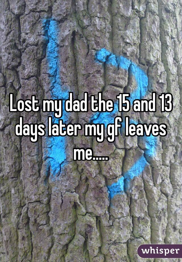 Lost my dad the 15 and 13 days later my gf leaves me.....