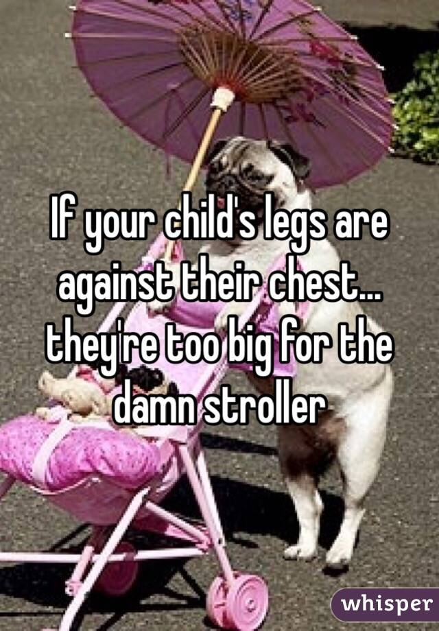 If your child's legs are against their chest... they're too big for the damn stroller