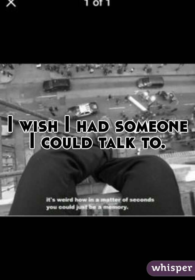 I wish I had someone I could talk to.