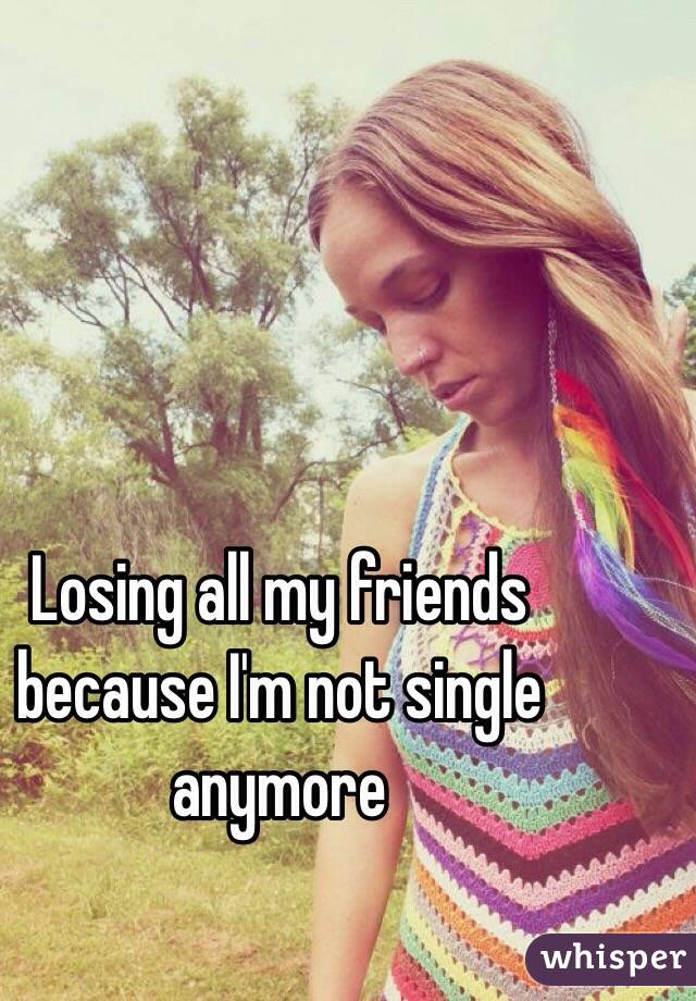 Losing all my friends because I'm not single anymore