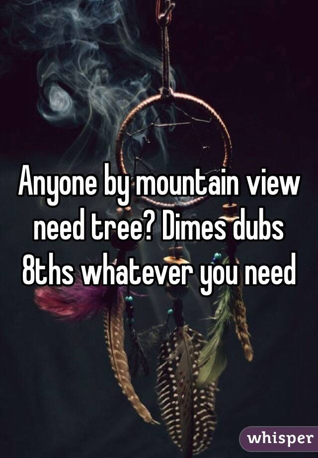 Anyone by mountain view need tree? Dimes dubs 8ths whatever you need
