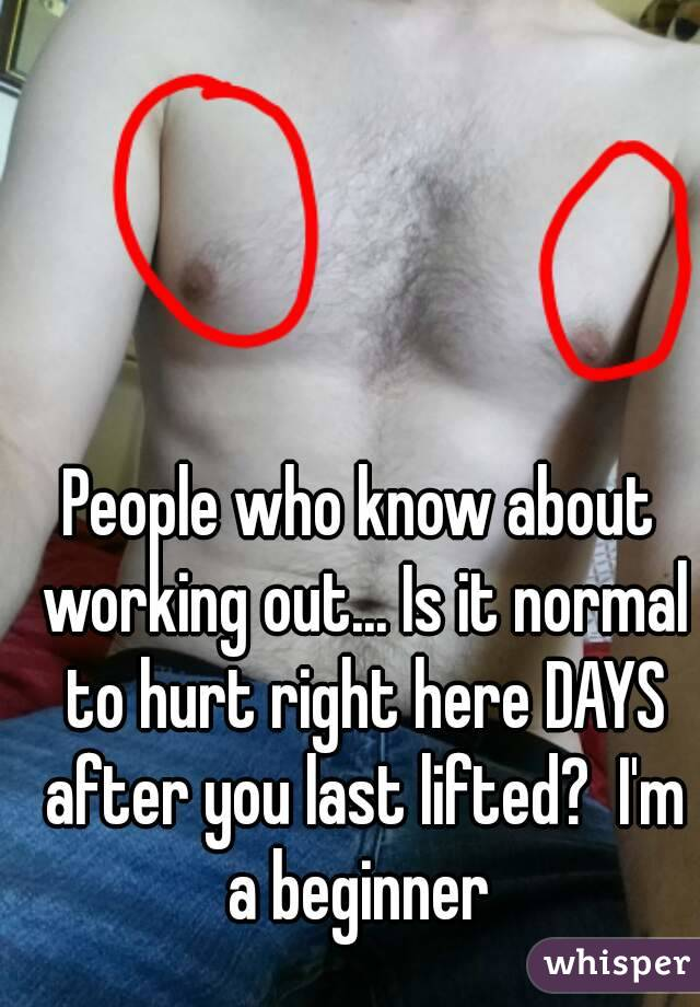 People who know about working out... Is it normal to hurt right here DAYS after you last lifted?  I'm a beginner