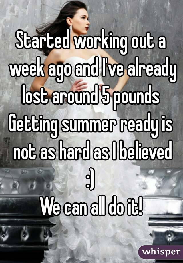 Started working out a week ago and I've already lost around 5 pounds  Getting summer ready is not as hard as I believed :) We can all do it!