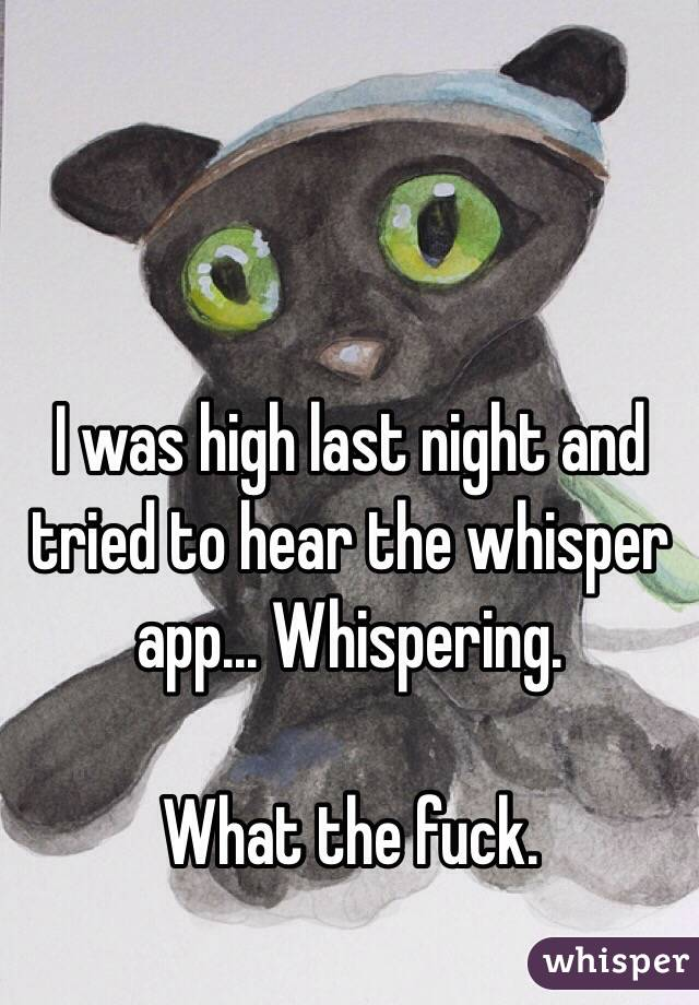 I was high last night and tried to hear the whisper app... Whispering.   What the fuck.
