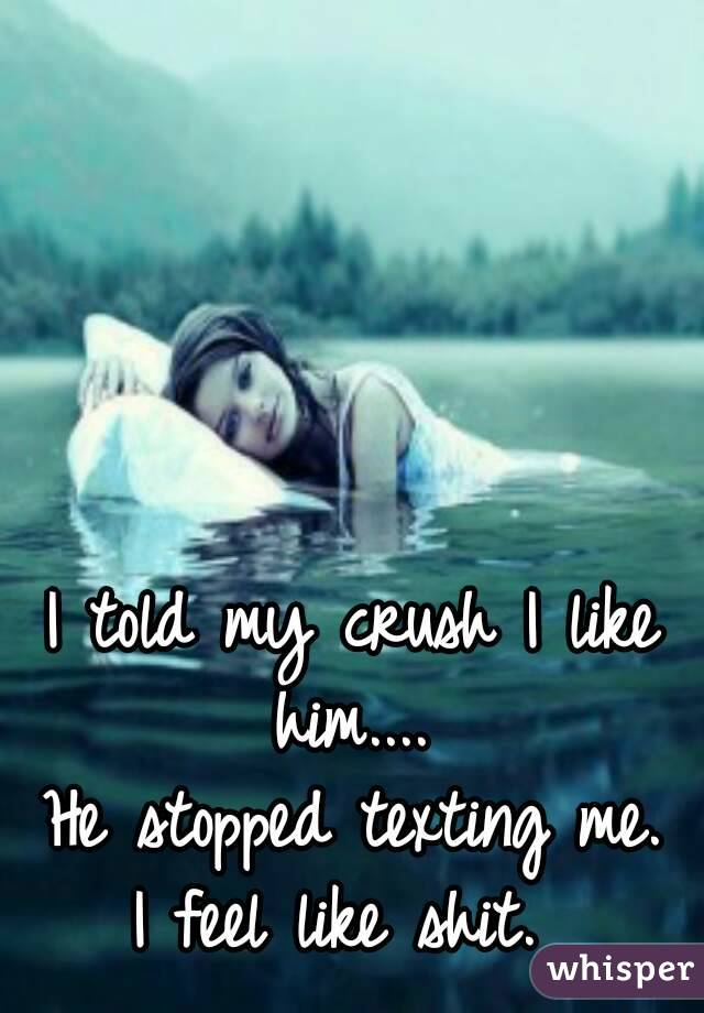 I told my crush I like him....  He stopped texting me. I feel like shit.