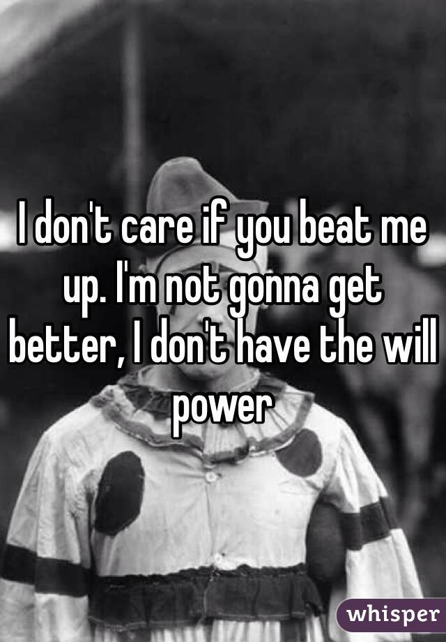 I don't care if you beat me up. I'm not gonna get better, I don't have the will power
