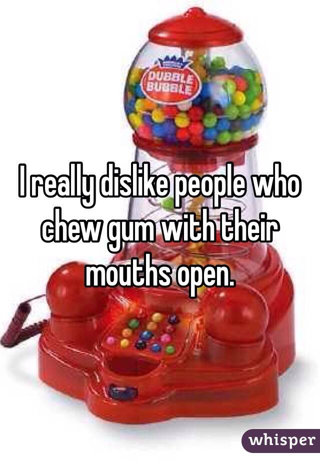 I really dislike people who chew gum with their mouths open.