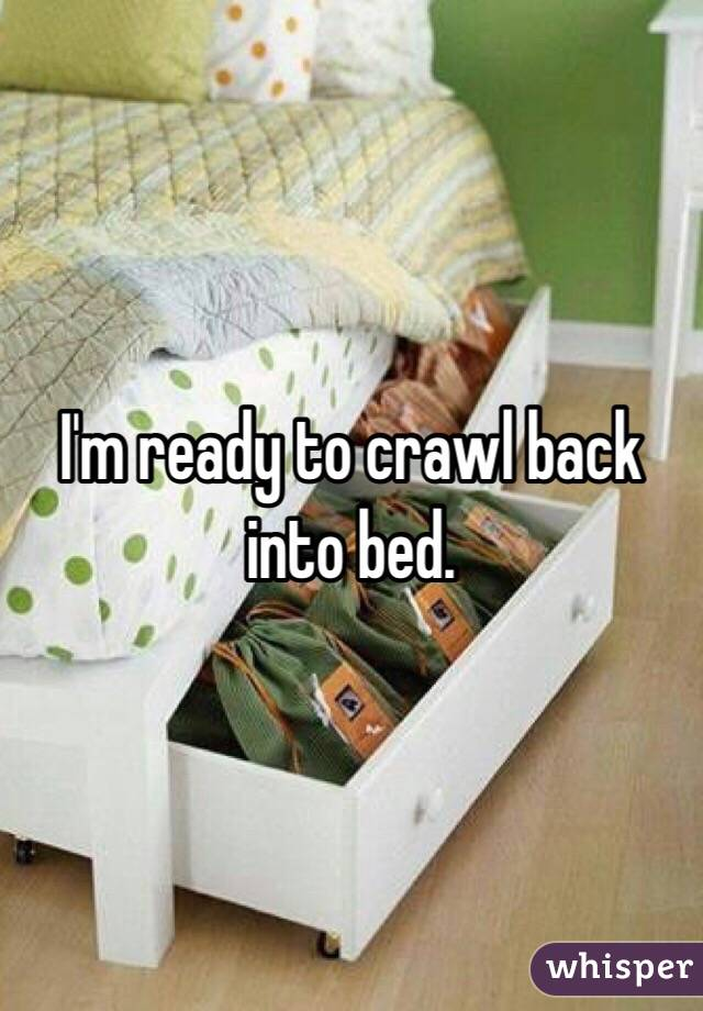 I'm ready to crawl back into bed.