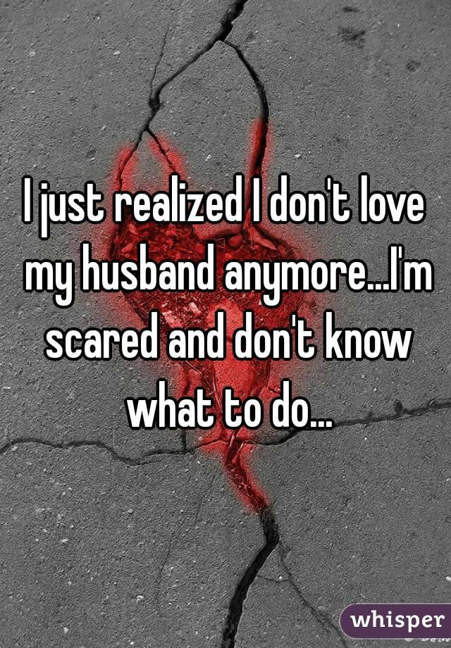 I just realized I don't love my husband anymore...I'm scared and don't know what to do...