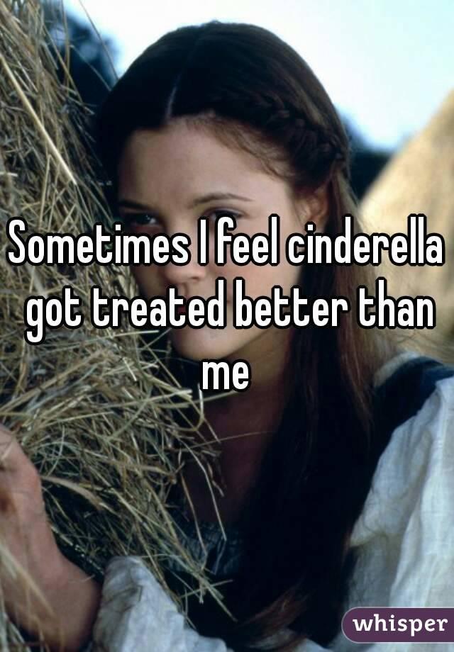 Sometimes I feel cinderella got treated better than me