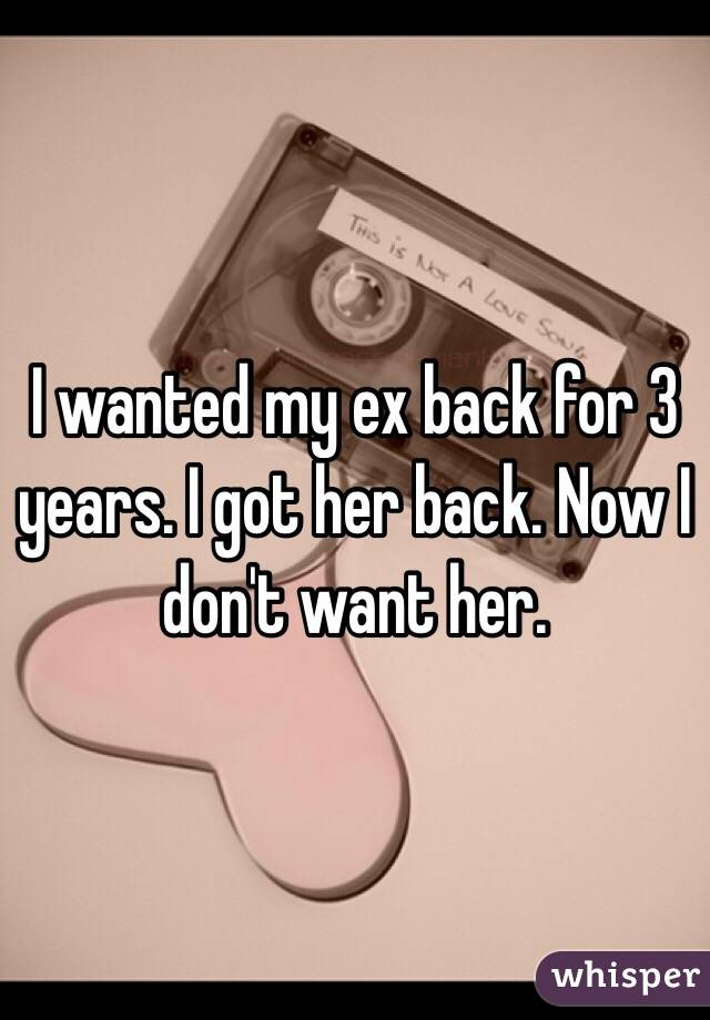 I wanted my ex back for 3 years. I got her back. Now I don't want her.