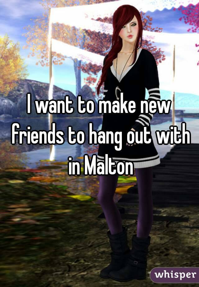 I want to make new friends to hang out with in Malton
