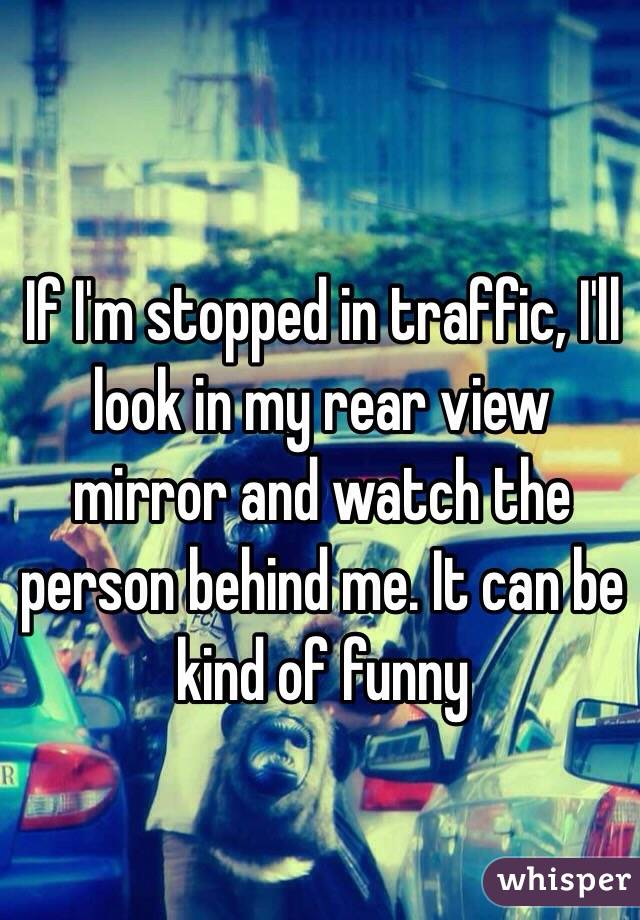 If I'm stopped in traffic, I'll look in my rear view mirror and watch the person behind me. It can be kind of funny