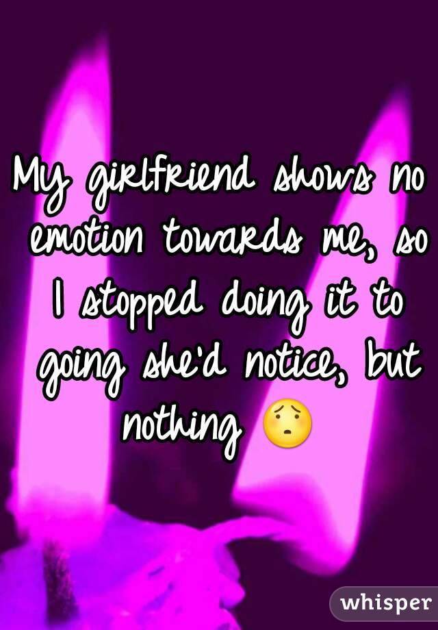 My girlfriend shows no emotion towards me, so I stopped doing it to going she'd notice, but nothing 😯