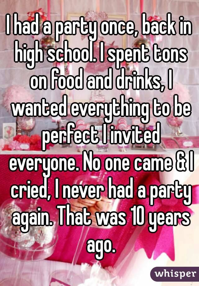I had a party once, back in high school. I spent tons on food and drinks, I wanted everything to be perfect I invited everyone. No one came & I cried, I never had a party again. That was 10 years ago.