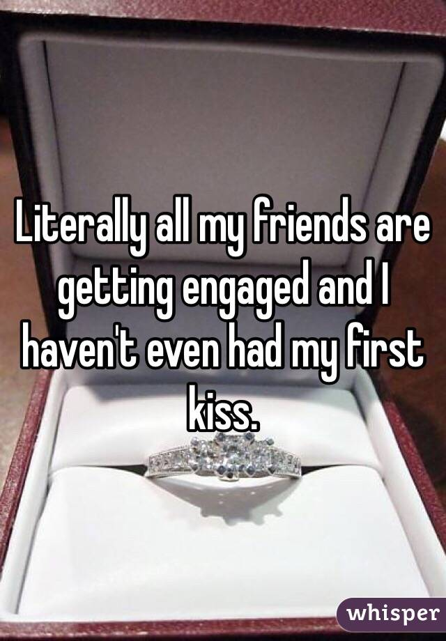 Literally all my friends are getting engaged and I haven't even had my first kiss.