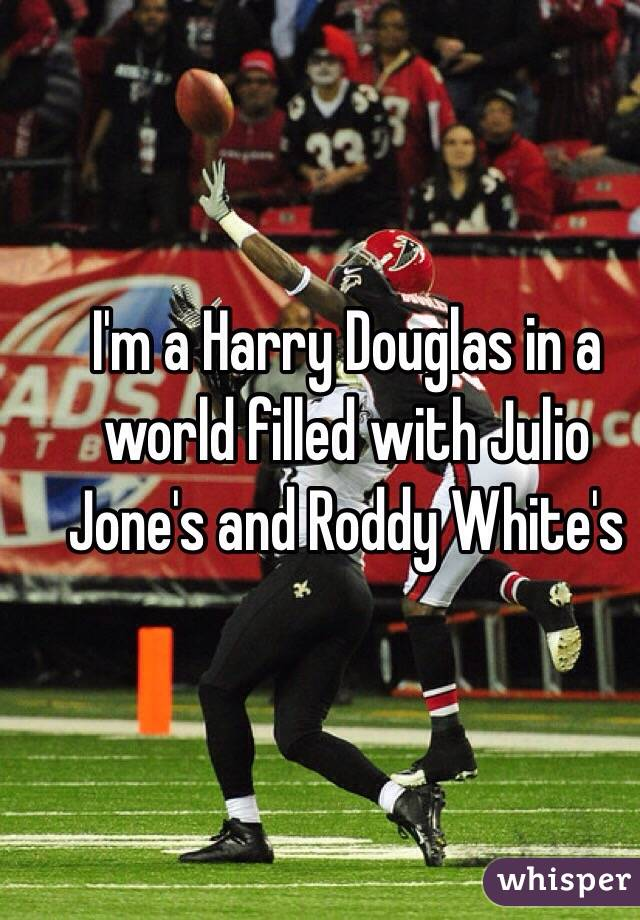 I'm a Harry Douglas in a world filled with Julio Jone's and Roddy White's