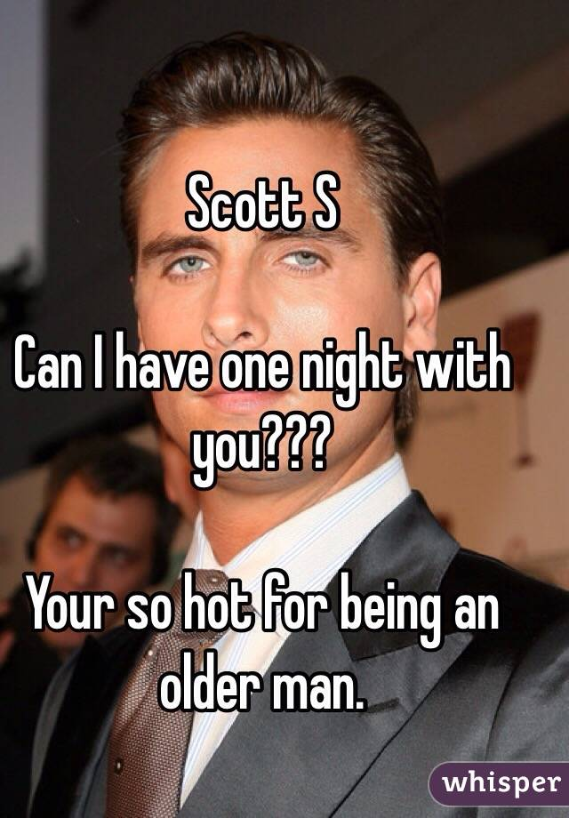 Scott S  Can I have one night with you???   Your so hot for being an older man.