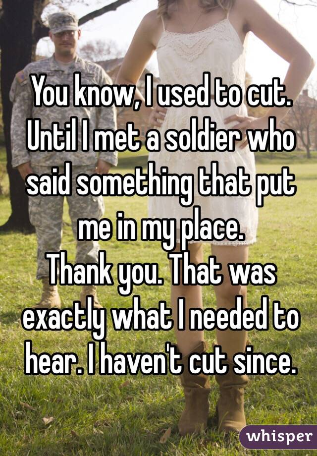 You know, I used to cut. Until I met a soldier who said something that put me in my place.  Thank you. That was exactly what I needed to hear. I haven't cut since.