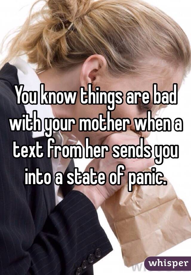 You know things are bad with your mother when a text from her sends you into a state of panic.