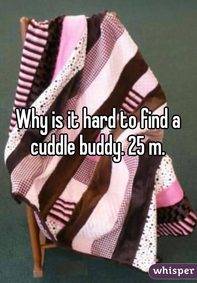 Why is it hard to find a cuddle buddy. 25 m.