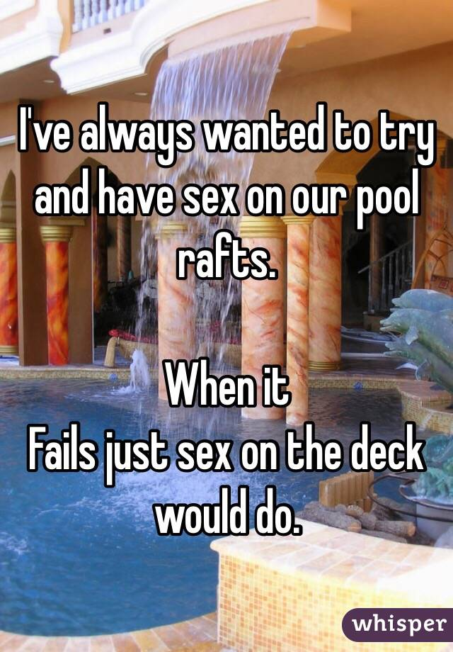 I've always wanted to try and have sex on our pool rafts.   When it Fails just sex on the deck would do.