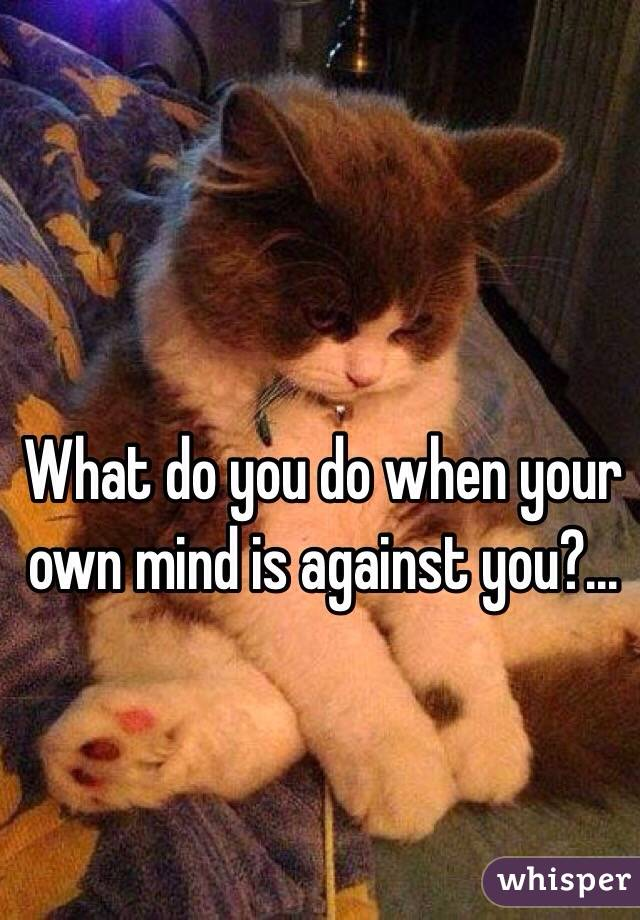 What do you do when your own mind is against you?...