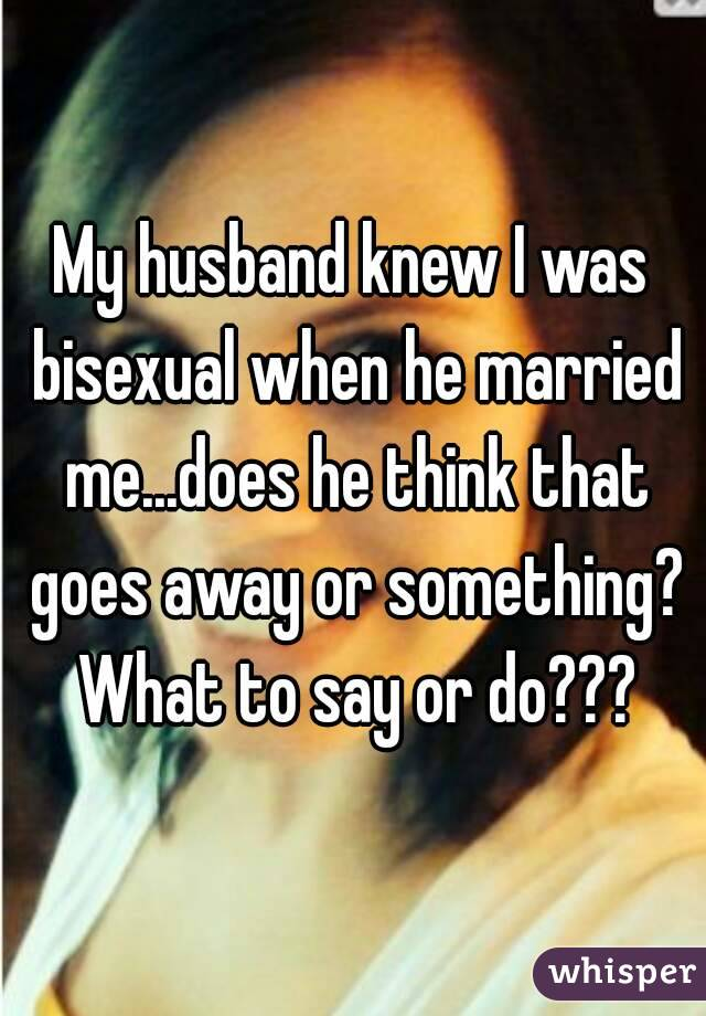 My husband knew I was bisexual when he married me...does he think that goes away or something? What to say or do???