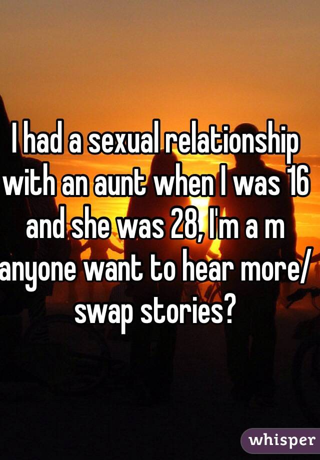 I had a sexual relationship with an aunt when I was 16 and she was 28, I'm a m anyone want to hear more/swap stories?