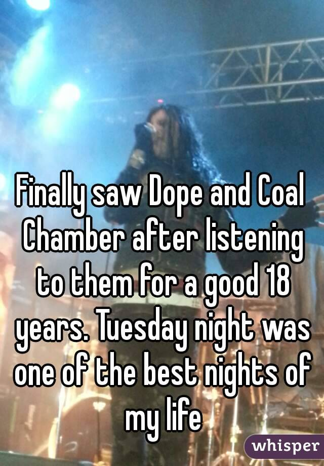 Finally saw Dope and Coal Chamber after listening to them for a good 18 years. Tuesday night was one of the best nights of my life