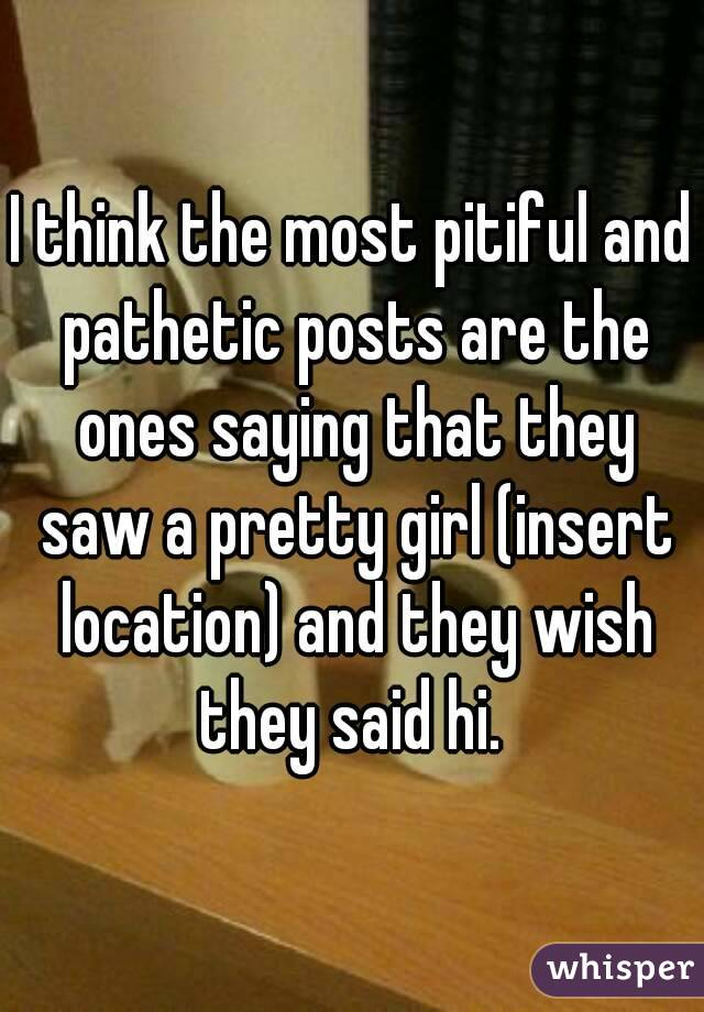 I think the most pitiful and pathetic posts are the ones saying that they saw a pretty girl (insert location) and they wish they said hi.