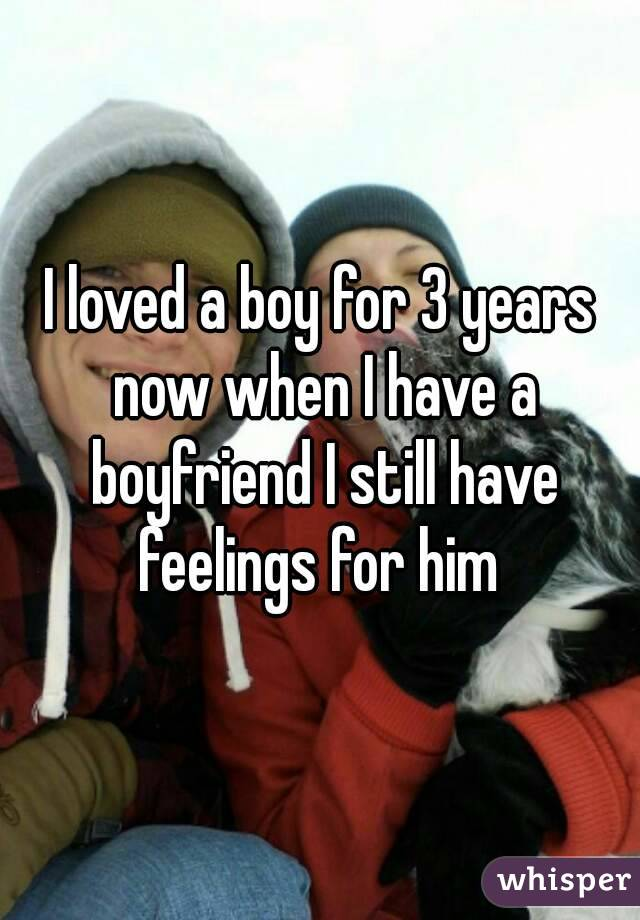 I loved a boy for 3 years now when I have a boyfriend I still have feelings for him