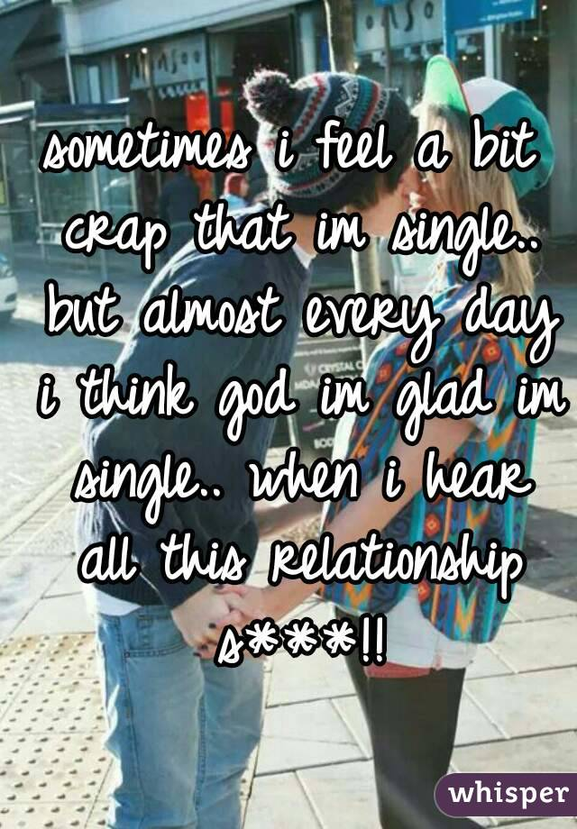 sometimes i feel a bit crap that im single.. but almost every day i think god im glad im single.. when i hear all this relationship s***!!