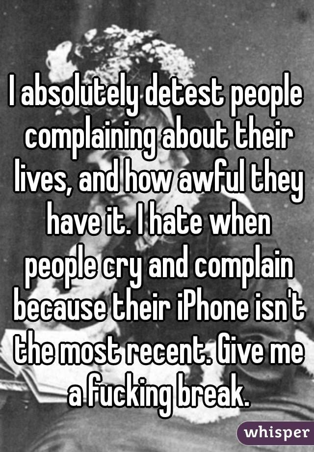 I absolutely detest people complaining about their lives, and how awful they have it. I hate when people cry and complain because their iPhone isn't the most recent. Give me a fucking break.