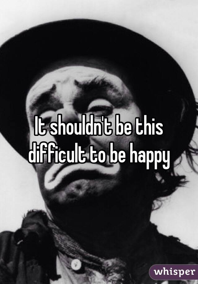 It shouldn't be this difficult to be happy