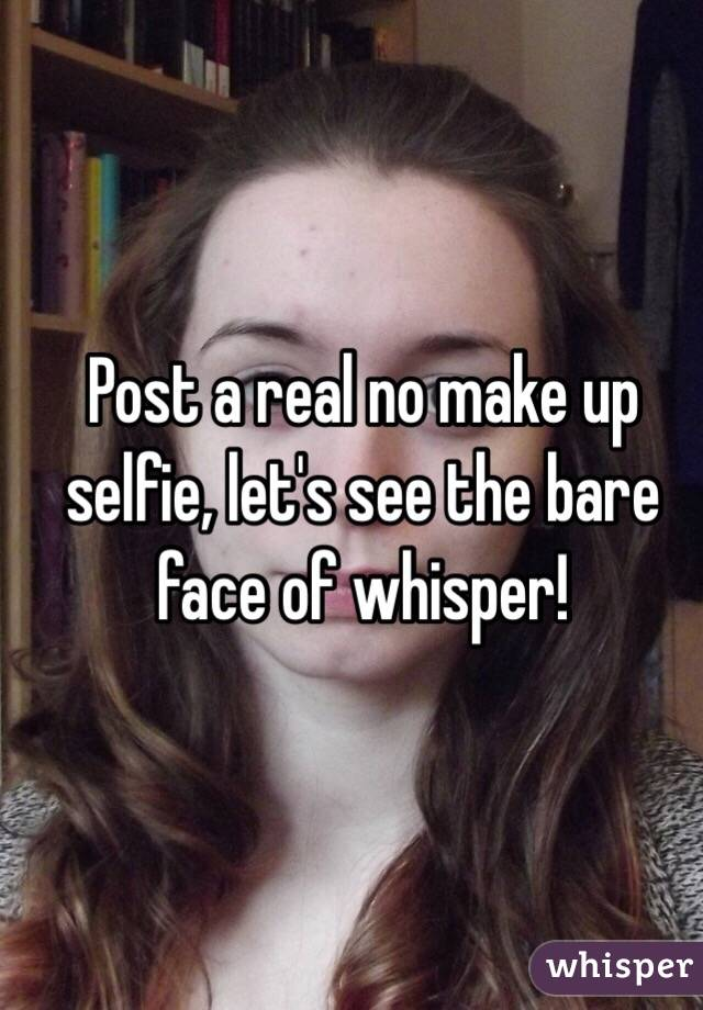 Post a real no make up selfie, let's see the bare face of whisper!