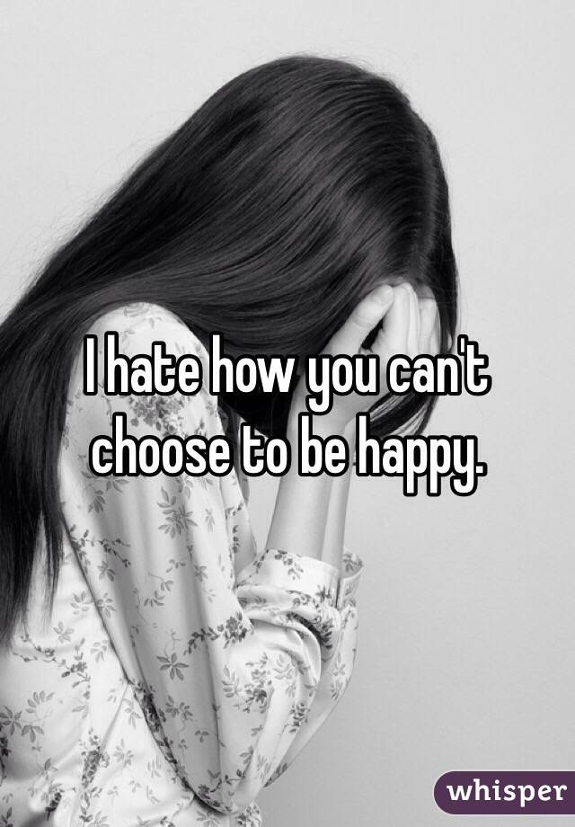 I hate how you can't choose to be happy.